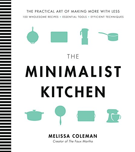 The Minimalist Kitchen: 100 Wholesome Recipes, Essential Tools, and Efficient Techniques by Melissa Coleman