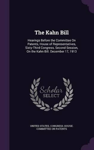 Download The Kahn Bill: Hearings Before the Committee on Patents, House of Representatives, Sixty-Third Congress, Second Session, on the Kahn Bill. December 17, 1913 ebook
