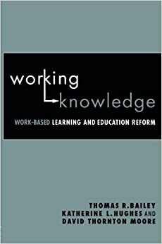 Working Knowledge: Work-Based Learning and Education Reform by Bailey, Thomas R., Hughes, Katherine L., Moore, David Thornt 1st edition (2003)
