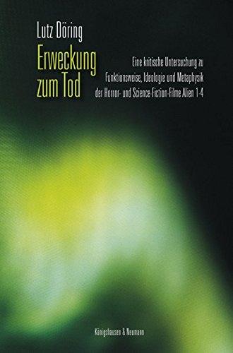 Erweckung zum Tod: Eine kritische Untersuchung zu Funktionsweise, Ideologie und Metaphysik der Horror- und Science-Fiction-Filme Alien 1-4