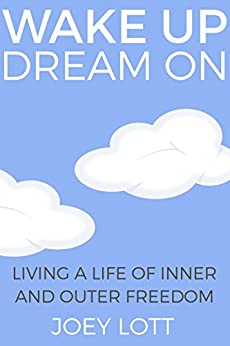 Wake Up Dream On: Living a Life of Inner and Outer Freedom by [Lott, Joey]