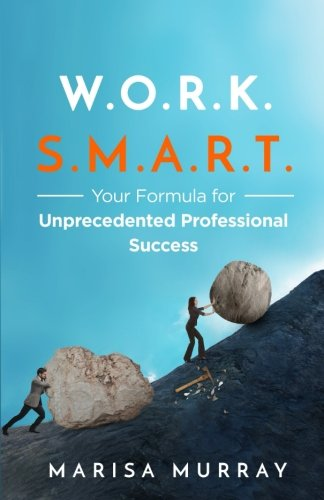 WORK SMART: Your formula for unprecedented professional success