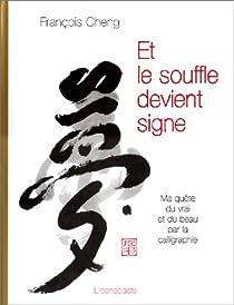 Et le souffle devient signe : Ma quête du vrai et du beau par la calligraphie par Cheng