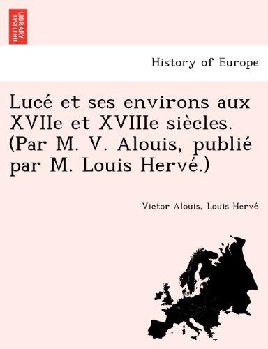 Lucé et ses environs aux XVIIe et XVIIIe siècles. (Par M. V. Alouis, publié par M. Louis Hervé.) (French Edition)