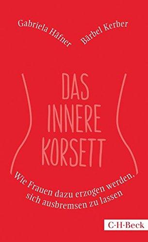 Das innere Korsett: Wie Frauen dazu erzogen werden, sich ausbremsen zu lassen Taschenbuch – 10. Februar 2015 Bärbel Kerber Gabriela Häfner C.H.Beck 3406675298