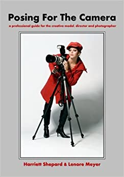 Posing For The Camera: A Professional Guide For The Creative Model, Director And Photographer