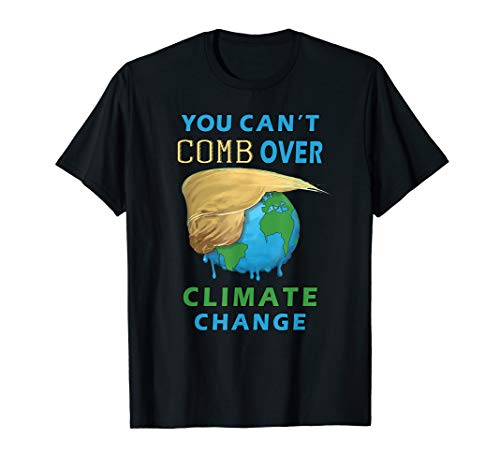 You Can't Comb Over Climate Change Funny Trump Hair T-Shirt (The Best Comb Over)