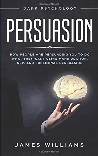 Pdf Self-Help Persuasion: Dark Psychology - How People are Influencing You to do What They Want Using Manipulation, NLP, and Subliminal Persuasion