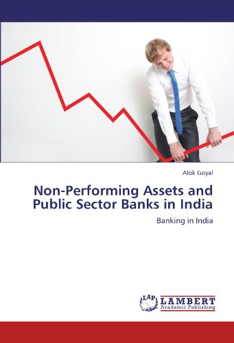 Non-Performing Assets and Public Sector Banks in India: Banking in India (Non Performing Assets In Public Sector Banks)