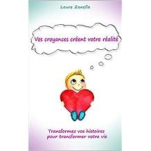 Vos croyances créent votre réalité: Transformez vos histoires pour transformer votre vie (French Edition)