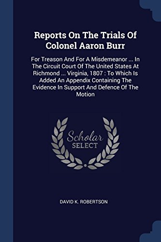 Reports On The Trials Of Colonel Aaron Burr: For Treason And For A Misdemeanor ... In The Circuit Court Of The United States At Richmond ... Virginia, ... Evidence In Support And Defence Of The Motion