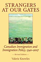 Strangers at Our Gates: Canadian Immigration and Immigration Policy, 1540-2006: Canadian Immigration and Immigration Policy, 1540-2007 by Valerie Knowles (2007-03-30) Paperback