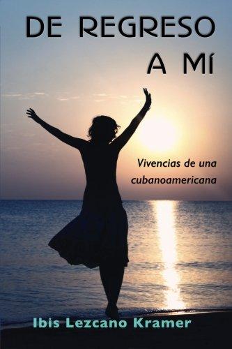 De regreso a mi: Vivencias de una cubanoamericana (Spanish Edition) [Ibis Lezcano Kramer] (Tapa Blanda)