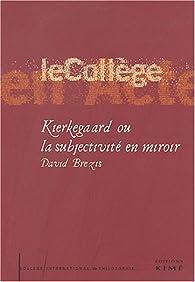 Kierkegaard ou la subjectivité en miroir par David Brezis