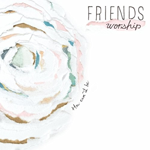 Friends Worship - How Can It Be 2018