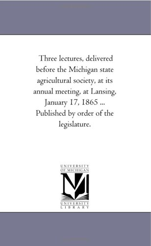 Download Three lectures, delivered before the Michigan state agricultural society, at its annual meeting, at Lansing, January 17, 1865 ... Published by order of the legislature. pdf epub
