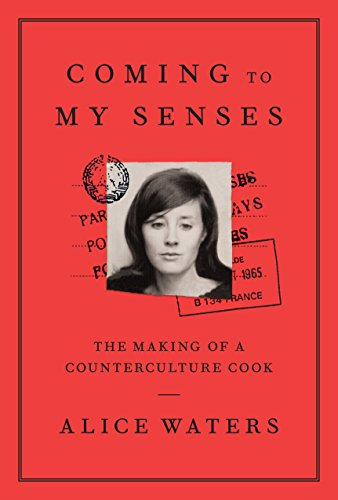 Coming to My Senses: The Making of a Counterculture Cook by Alice Waters