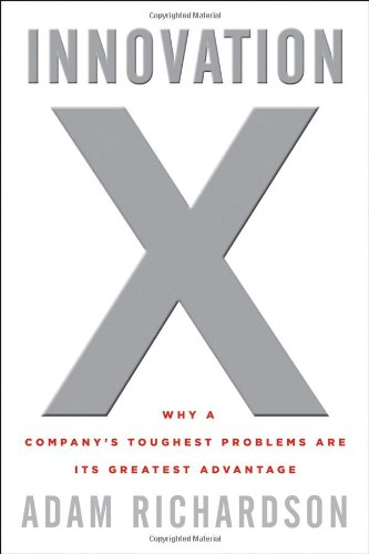 Innovation X: Why a Company's Toughest Problems Are Its Greatest Advantage