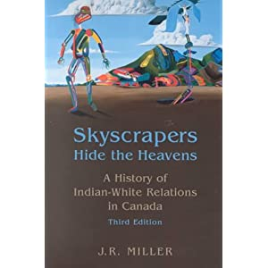 Skyscrapers Hide the Heavens: A History of Indian-White Relations in Canada J. R. Miller