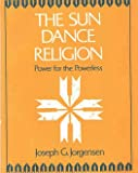 The Sun Dance Religion : Power for the Powerless, Jorgensen, Joseph G., 0226410862