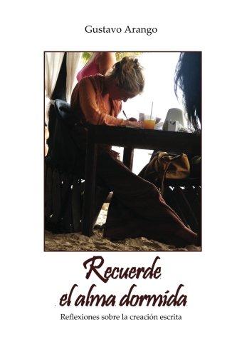 Recuerde el alma dormida: Reflexiones sobre la creacion escrita (Spanish Edition) [Gustavo Arango] (Tapa Blanda)