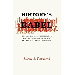 History's Babel: Scholarship, Professionalization, and the Historical Enterprise in the United States, 1880 - 1940