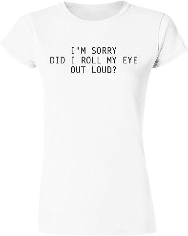 IDcommerce Im Sorry Did I Roll My Eye Out Loud Womens T-Shirt