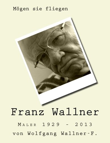 Mögen sie fliegen: Der Maler Franz Wallner 1929-2013