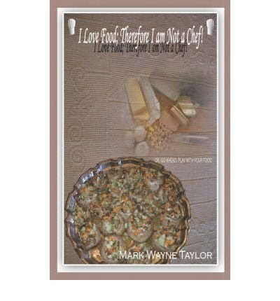 Read Online I Love Food; Therefore I Am Not a Chef!: Or, Go Ahead, Play with Your Food (Paperback) - Common pdf
