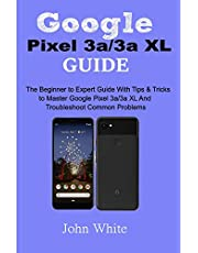 Google Pixel 3a/3a XL Guide: The Beginner to Expert Guide with Tips and Tricks to Master Google Pixel 3a/3a XL and Troubleshoot Common Problems