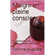 Maigrir en pleine conscience: Programmez dès à présent votre nouvelle silhouette. (French Edition)