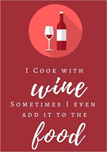 I Cook With Wine, Sometimes I Even Add it to the Food: Blank