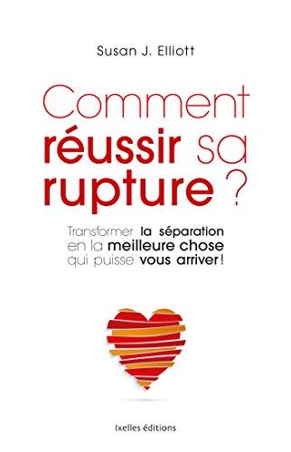 Comment réussir sa rupture: Transformer une séparation dévastatrice… en la meilleure chose qui puisse vous arriver ! (French Edition)