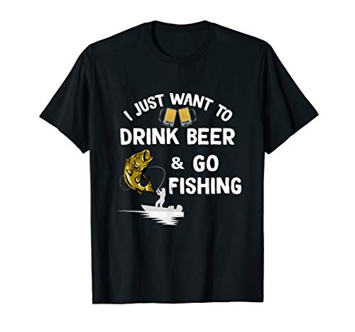 I Just Want To Drink Beer Go Fishing Funny Fisherman T-Shirt