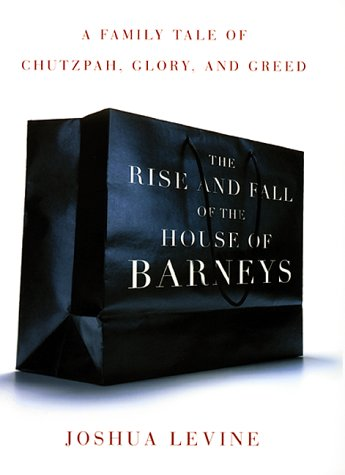 The Rise and Fall of the House of Barneys: A Family Tale of Chutzpah, Glory, and Greed