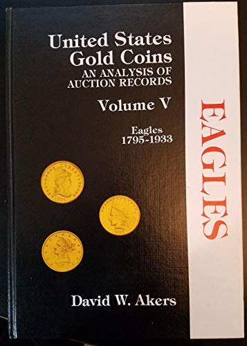 United States Gold Coins: An Analysis of Auction Records Volume V: Eagles 1795-1933