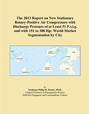 The 2013 Report on New Stationary Rotary-Positive Air Compressors with Discharge Pressure of at Least 51 P.s.i.g. and with 151 to 300 Hp: World Market Segmentation by City from ICON Group International, Inc.