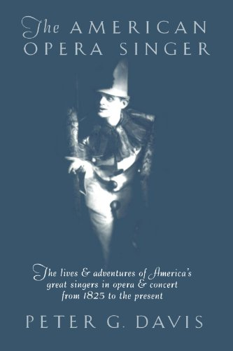 Singers Presents - The American Opera Singer: The lives & adventures of America's great singers in opera & concert from 1825 to the present
