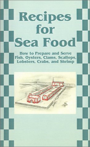 Recipes for Sea Food: How to Prepare and Serve Fish, Oysters, Clams, Scallops, Lobsters, Crabs, and Shrimp