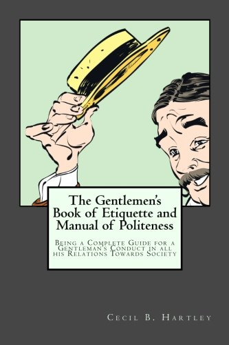 The Gentlemen's Book of Etiquette and Manual of Politeness: Being a Complete Guide for a Gentleman's Conduct in all his Relations Towards Society pdf