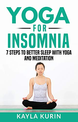 Yoga for Insomnia: 7 Steps To Better Sleep With Yoga And Meditation (Yoga for Chronic Illness Book 5)