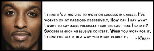 Wall Quote - K'naan - I think it's a mistake to work on success in career. I've worked on my passions obsessively. How can I say what I want to say more precisely than the last time I said it Success is such an elusive concept. When you work for it, I think you get it in a way you might regret it.