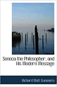 Seneca the Philosopher, and His Modern Message: Richard ...