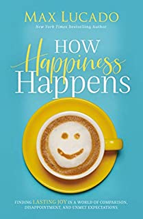 Book Cover: How Happiness Happens: Finding Lasting Joy in a World of Comparison, Disappointment, and Unmet Expectations