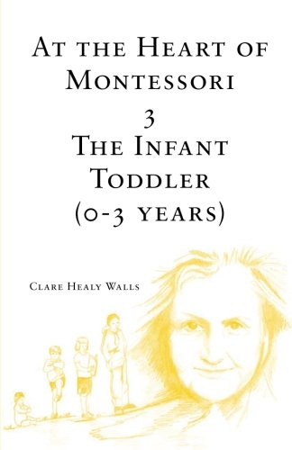 At the Heart of Montessori III: The Infant Toddler (0-3 Years) (Volume 3)
