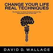 Change Your Life: Real Techniques: The Secrets to Attract Everyone Around You. Bring Good Luck to Your Life.