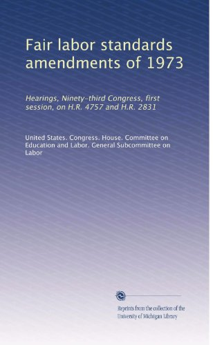 Fair labor standards amendments of 1973: Hearings, Ninety-third Congress, first session, on H.R. 4757 and H.R. 2831