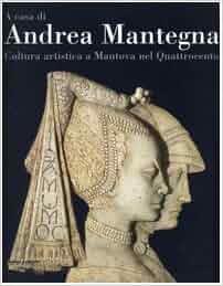 A casa di Andrea Mantegna. Cultura artistica a Mantova nel