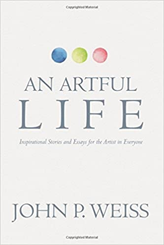 an artful life inspirational stories and essays for the artist in  an artful life inspirational stories and essays for the artist in everyone john p weiss 9781546996903 com books