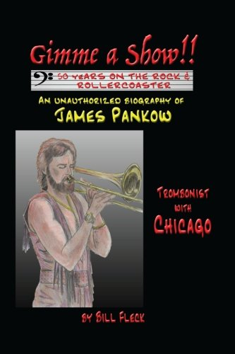 Gimme a Show! 50 Years On the Rock & Rollercoaster: An Unauthorized Biography of JAMES PANKOW, Trombonist With CHICA